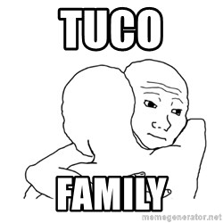 I know that feel bro blank - tuco family