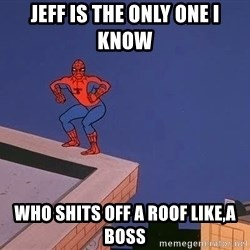 Spiderman12345 - Jeff is the only one I know  who shits off a roof like,a boss