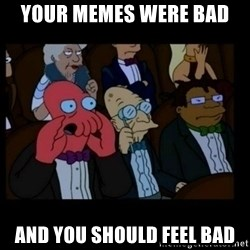 X is bad and you should feel bad - Your memes were bad and you should feel bad