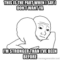 I know that feel bro blank - This is the part when I say I don't want ya I'm stronger than I've been before