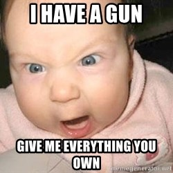 Angry baby - I HAVE A GUN GIVE ME EVERYTHING YOU OWN