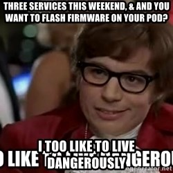 I too like to live dangerously - three services this weekend, & and you want to flash firmware on your Pod? I too like to live dangerously