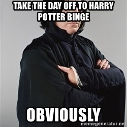 Snape - Take the day off to Harry Potter Binge  Obviously