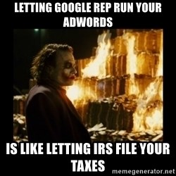 Not about the money joker - Letting Google Rep Run Your Adwords Is Like Letting IRS file your Taxes