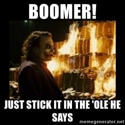 Not about the money joker - BOOMER! Just stick it in the 'ole he says