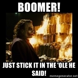 Not about the money joker - BOOMER! Just stick it in the 'ole he said!