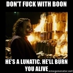 Not about the money joker - Don't fuck with Boon He's a lunatic. He'll burn you alive