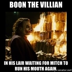 Not about the money joker - Boon The Villian In his lair waiting for mitch to run his mouth again.