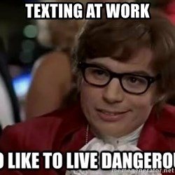 I too like to live dangerously - Texting at Work