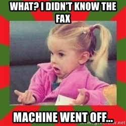 dafuq girl - What? I didn't know the fax machine went off...