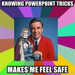 mr rogers  - Knowing powerpoint tricks makes me feel safe