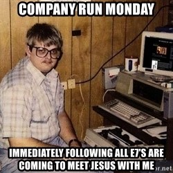 Nerd - Company run monday Immediately following all e7's are coming to meet jesus with me