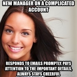 Good Girl Gina - new manager on a complicated account responds to emails promptly, pays attention to the important details, always stays cheerful