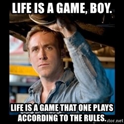 Confused Ryan Gosling - Life is a game, boy. Life is a game that one plays according to the rules.