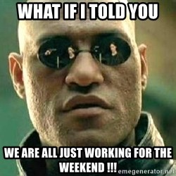 What if I told you / Matrix Morpheus - What if I told you  We are all just working for the weekend !!!