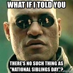 """What if I told you / Matrix Morpheus - What if I told you there's no such thing as """"national siblings day""""?"""