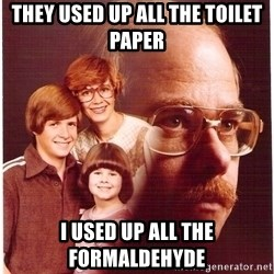 Vengeance Dad - they used up all the toilet paper i used up all the formaldehyde