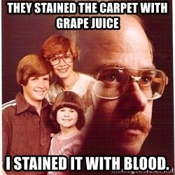 Vengeance Dad - they stained the carpet with grape juice i stained it with blood.