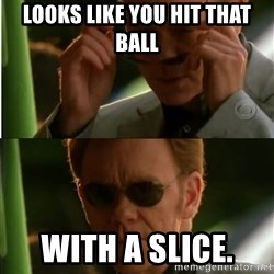 Csi - Looks like you hit that ball With a slice.
