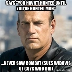 "Jesse Ventura - Says ""You havn't hunted until you've hunted man"" ...never saw combat (sues widows of guys who did)"