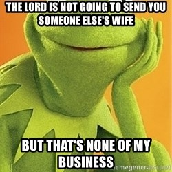 Kermit the frog - The lord is not going to send you someone else's wife But that's none of my business