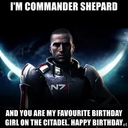 Mass Effect - I'm Commander shepard And you are my favourite birthday girl on the Citadel. Happy Birthday