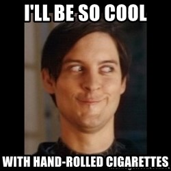 Toby Maguire trollface - I'll be so cool With hand-rolled cigarettes