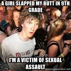 Sudden Realization Ralph - a girl slapped my butt in 9th grade i'm a victim of sexual assault