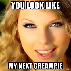 Taylor Swift - You look like my next creampie