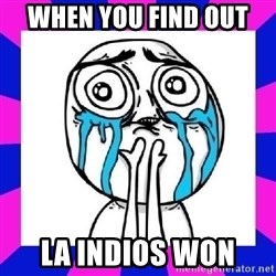 tears of joy dude - when you find out  LA Indios won