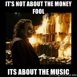 Not about the money joker - It's not about the money fool its about the music