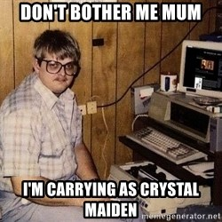 Nerd - don't bother me mum I'm carrying as crystal maiden