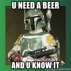 Boba Fett - U NEED A BEER AND U KNOW IT