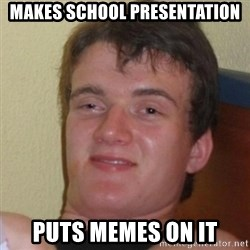 Really Stoned Guy - Makes school presentation puts memes on it