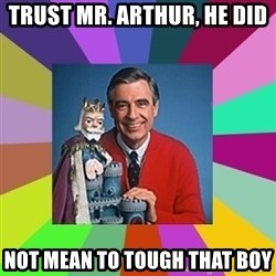 mr rogers  - Trust Mr. Arthur, he did Not mean to tough that boy