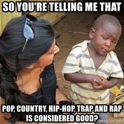 So You're Telling me - So you're telling me that Pop, Country, Hip-Hop, Trap and Rap is considered good?