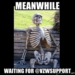 Still Waiting - MEANWHILE WAITING FOR @VZWSupport
