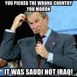 Confused GWBush - you picked the wrong country you moron it was saudi not iraq!