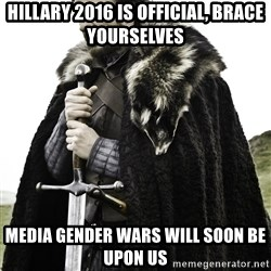 Brace Yourself Meme - Hillary 2016 is official, brace yourselves Media gender wars will soon be upon us