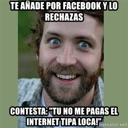 "Overly Attached Boyfriend - te añade por facebook y lo rechazas contesta: ""tu no me pagas el internet tipa loca!"""