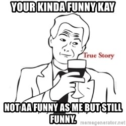 truestoryxd - Your kinda funny Kay Not aa funny as me but still funny.