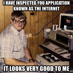 Computer Nerd - I have inspected you application known as the internet it looks very good to me