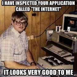"Computer Nerd - I have inspected your application called ""The Internet"" it looks very good to me"