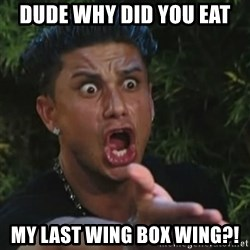 Angry Guido  - DUDE WHY DID YOU EAT MY LAST WING BOX WING?!