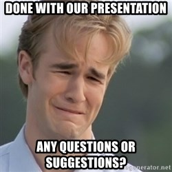 Dawson's Creek - DONE WITH OUR PRESENTATION ANY QUESTIONS OR SUGGESTIONS?