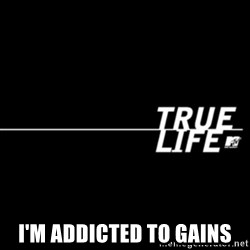 true life -  I'm addicted to gains