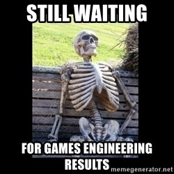Still Waiting - still waiting  for games engineering results