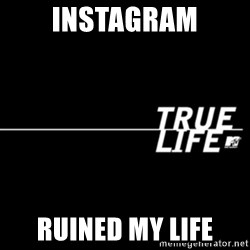 true life - Instagram Ruined my life