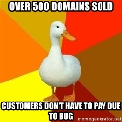 Technologyimpairedduck - Over 500 domains sold Customers don't have to pay due to bug