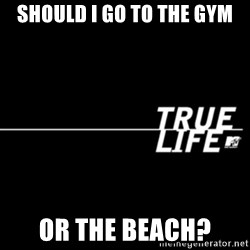 true life - Should I go to the gym Or the beach?